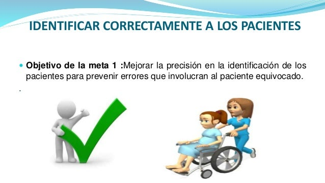 IDENTIFICAR CORRECTAMENTE A LOS PACIENTES  Objetivo de la meta 1 :Mejorar la precisión en la identificación de los pacien...