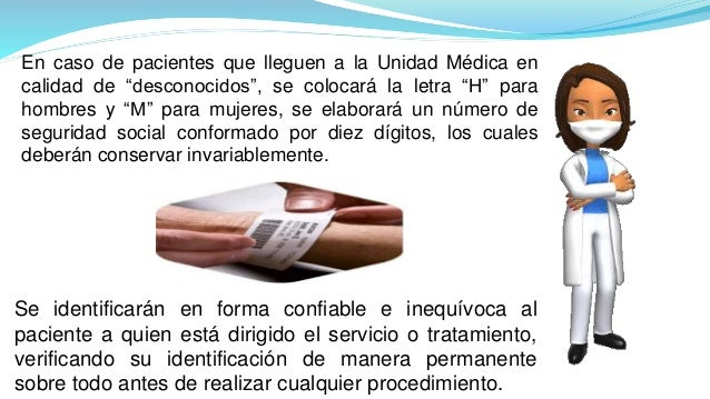 Se identificarán en forma confiable e inequívoca al paciente a quien está dirigido el servicio o tratamiento, verificando ...