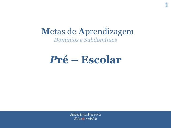 1<br />  Metasde Aprendizagem<br />Domínios e Subdomínios<br />Pré – Escolar<br />Albertina Pereira                       ...