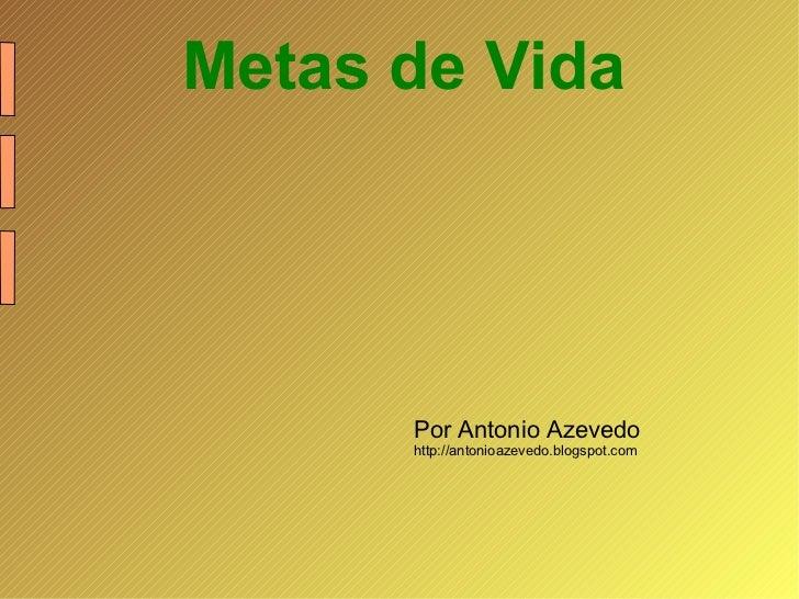 <ul><li>Metas de Vida </li></ul>Por Antonio Azevedo http://antonioazevedo.blogspot.com