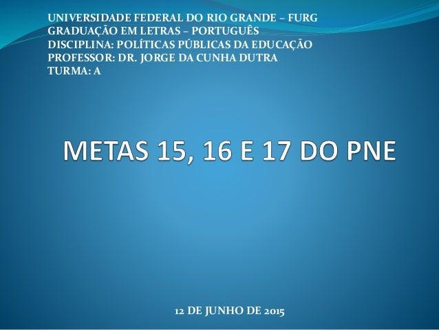 UNIVERSIDADE FEDERAL DO RIO GRANDE – FURG GRADUAÇÃO EM LETRAS – PORTUGUÊS DISCIPLINA: POLÍTICAS PÚBLICAS DA EDUCAÇÃO PROFE...