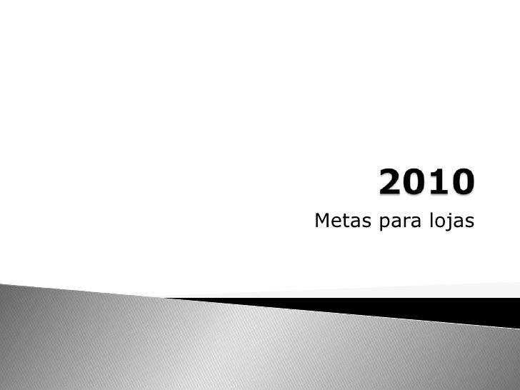 2010<br />Metas para lojas <br />