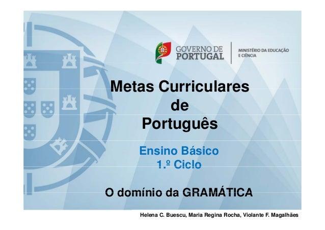 Metas CurricularesMetas Curriculares de Português Ensino Básico 1 º Ciclo1. Ciclo O domínio da GRAMÁTICAO domínio da GRAMÁ...