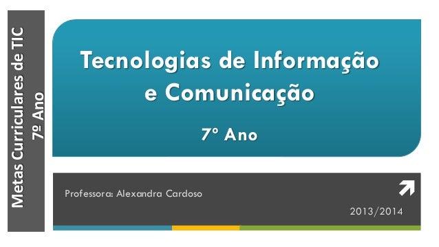 MetasCurricularesdeTIC 7ºAno Tecnologias de Informação e Comunicação 7º Ano Professora: Alexandra Cardoso 2013/2014 