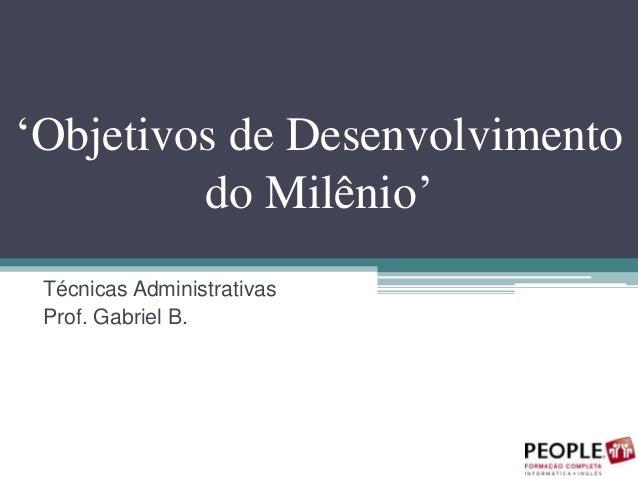 'Objetivos de Desenvolvimento do Milênio' Técnicas Administrativas Prof. Gabriel B.
