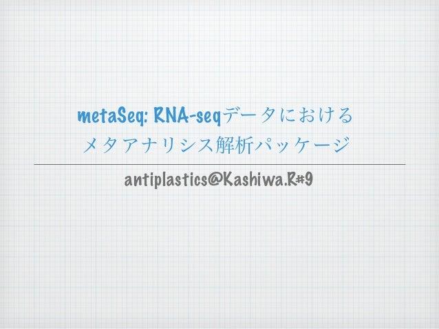 metaSeq: RNA-seqデータにおける メタアナリシス解析パッケージ antiplastics@Kashiwa.R#9
