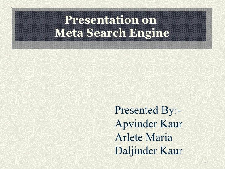 Presentation on  Meta Search Engine Presented By:- Apvinder Kaur Arlete Maria Daljinder Kaur