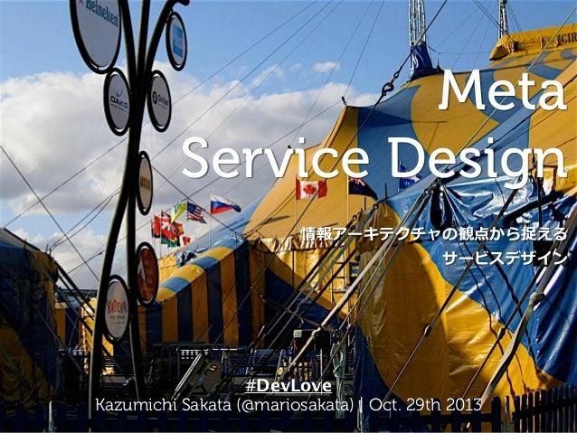 Meta Service Design 情報アーキテクチャの観点から捉える サービスデザイン #DevLove Kazumichi Sakata (@mariosakata) | Oct. 29th 2013