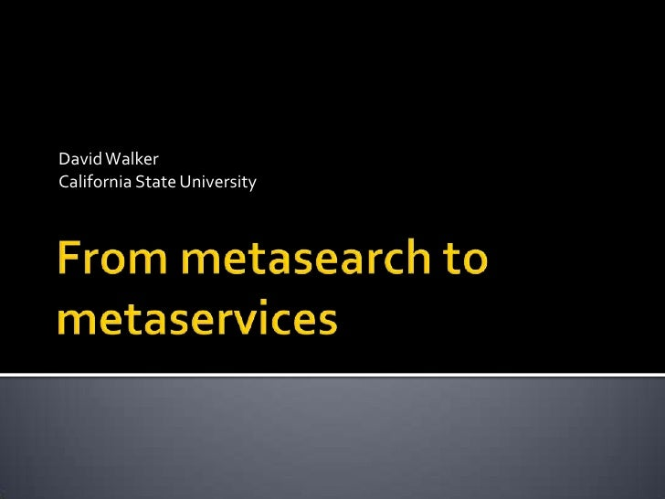 David Walker<br />California State University<br />From metasearch to metaservices<br />