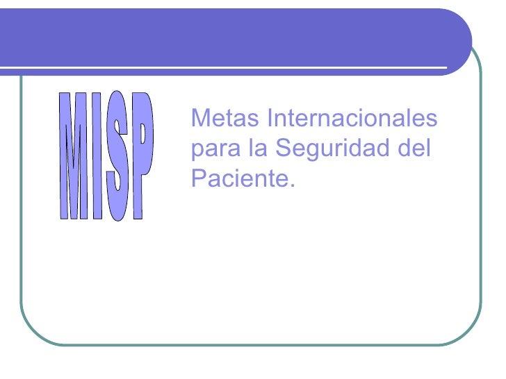 METAS INTERNACIONALES DE SEGURIDAD DEL PACIENTE MISP Metas Internacionales para la Seguridad del Paciente.