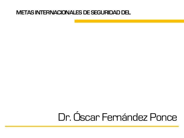 METASINTERNACIONALESDESEGURIDADDEL PACIENTE Dr. Óscar Fernández Ponce