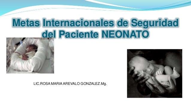 Metas Internacionales de Seguridad del Paciente NEONATO LIC.ROSA MARIA AREVALO GONZALEZ.Mg.