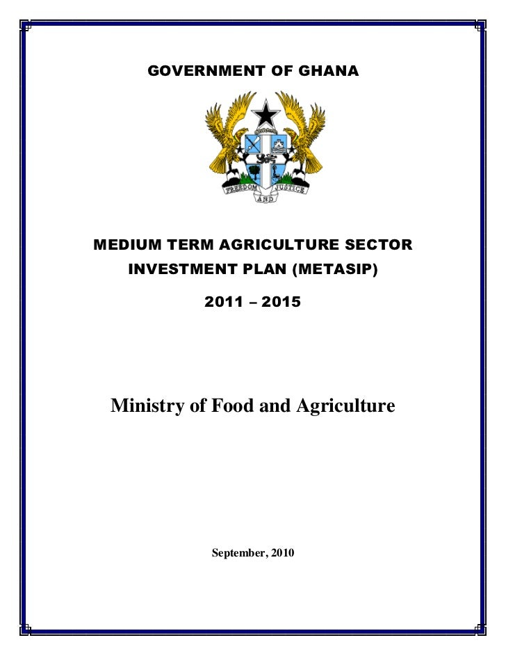GOVERNMENT OF GHANAMEDIUM TERM AGRICULTURE SECTOR   INVESTMENT PLAN (METASIP)           2011 – 2015 Ministry of Food and A...
