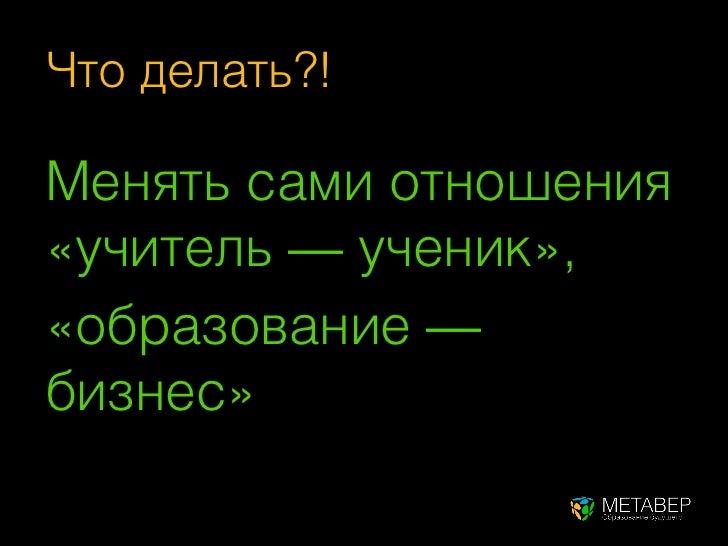 Что делать?!Менять сами отношения«учитель — ученик»,«образование —бизнес»