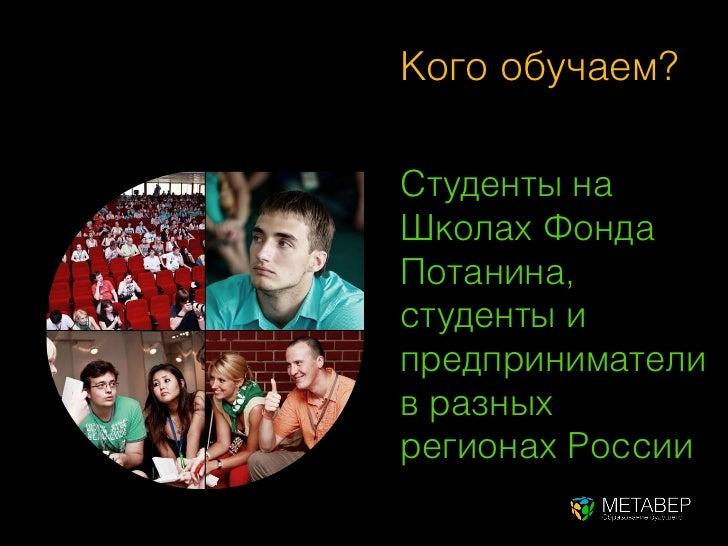 Кого обучаем?Студенты наШколах ФондаПотанина,студенты ипредпринимателив разныхрегионах России