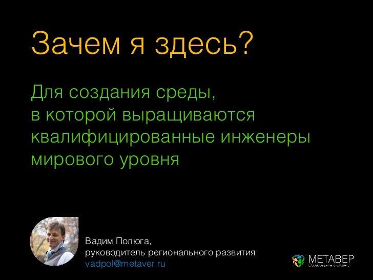 Зачем я здесь?Для создания среды,в которой выращиваютсяквалифицированные инженерымирового уровня     Вадим Полюга,     рук...