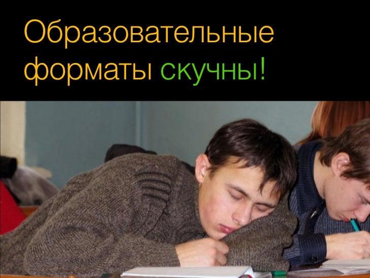 Образовательныеформаты скучны!