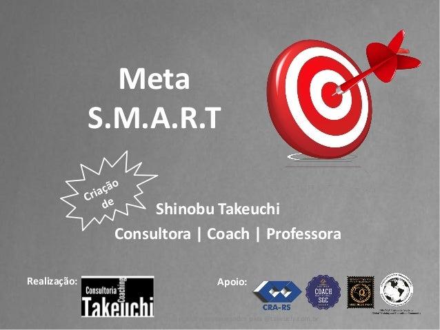 Shinobu Takeuchi  Consultora | Coach | Professora  Realização:  Meta S.M.A.R.T  Apoio:  Todos os direitos reservados para ...