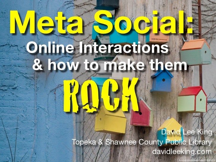 Meta Social:  Online Interactions   & how to make them       ROCK                   David Lee King       Topeka & Shawnee ...