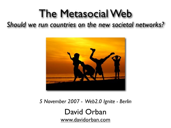 The Metasocial Web Should we run countries on the new societal networks?                5 November 2007 - Web2.0 Ignite - ...