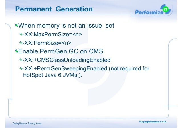 © Copyright Performize IT LTD. Permanent Generation When memory is not an issue set -XX:MaxPermSize=<n> -XX:PermSize=<n> E...