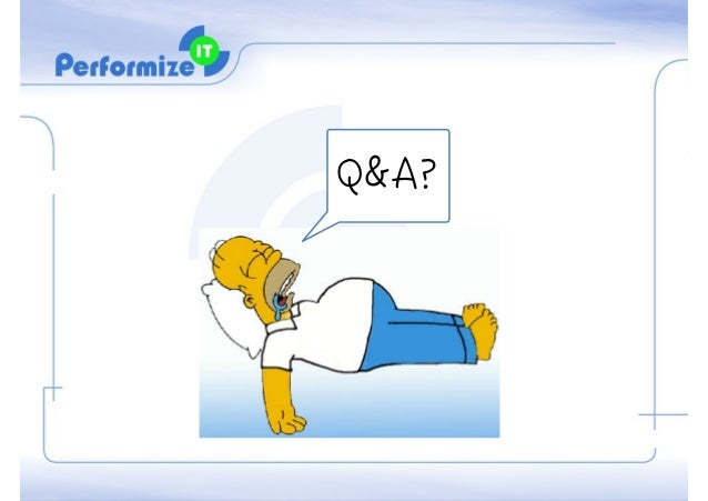 Thanks + Q&A + Contact Me © Copyright Performize-IT LTD. http://il.linkedin.com/in/haimyadid lifey@performize-it.com www.p...