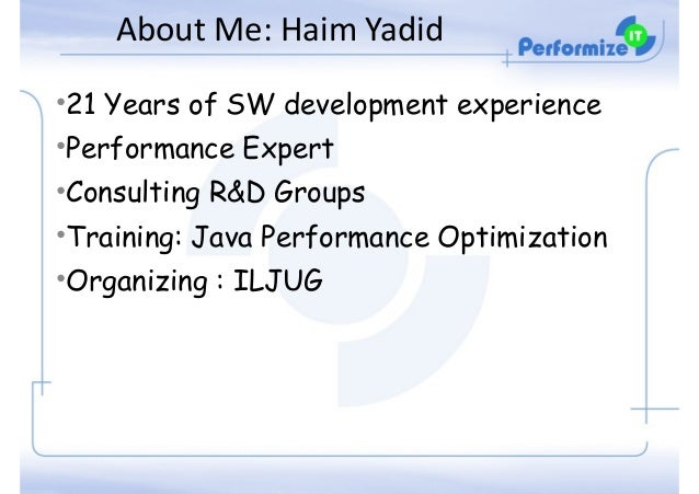 About  Me:  Haim  Yadid •21 Years of SW development experience •Performance Expert •Consulting R&D Groups •Training:...