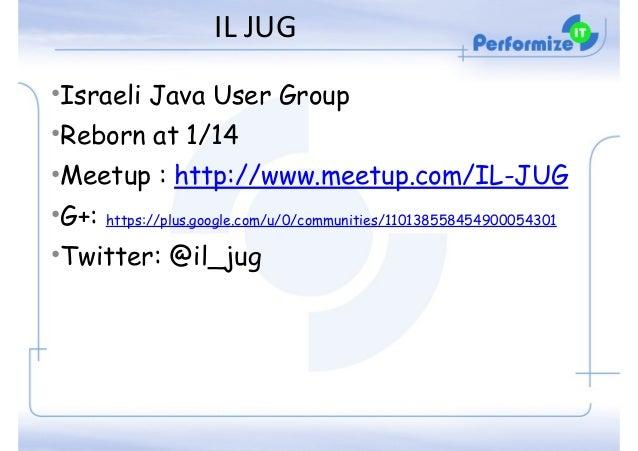 IL  JUG •Israeli Java User Group •Reborn at 1/14 •Meetup : http://www.meetup.com/IL-JUG •G+: https://plus.google.com/u/0...