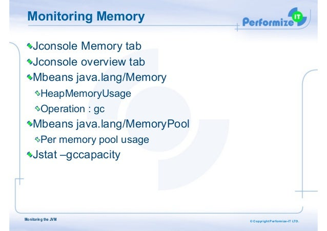 © Copyright Performize-IT LTD. Monitoring Memory Jconsole Memory tab Jconsole overview tab Mbeans java.lang/Memory HeapMem...