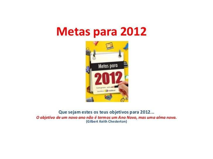 Metas para 2012           Que sejam estes os teus objetivos para 2012...O objetivo de um novo ano não é termos um Ano Novo...
