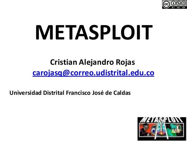 METASPLOIT Cristian Alejandro Rojas carojasq@correo.udistrital.edu.co Universidad Distrital Francisco José de Caldas