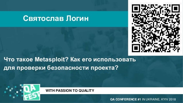 WITH PASSION TO QUALITY Святослав Логин QA CONFERENCE #1 IN UKRAINE, KYIV 2018 Что такое Metasploit? Как его использовать ...