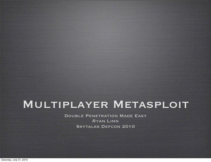 Multiplayer Metasploit                           Double Penetration Made Easy                                    Ryan Linn...