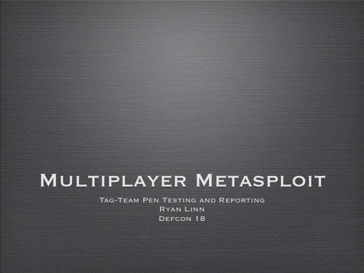 Multiplayer Metasploit     Tag-Team Pen Testing and Reporting                 Ryan Linn                 Defcon 18