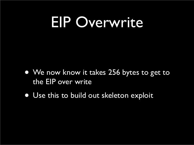 EIP Overwrite • We now know it takes 256 bytes to get to the EIP over write • Use this to build out skeleton exploit