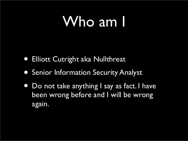 Who am I • Elliott Cutright aka Nullthreat • Senior Information Security Analyst • Do not take anything I say as fact. I h...