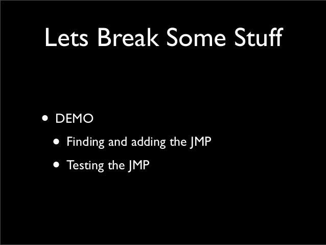 Lets Break Some Stuff • DEMO • Finding and adding the JMP • Testing the JMP