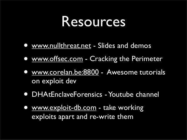Resources • www.nullthreat.net - Slides and demos • www.offsec.com - Cracking the Perimeter • www.corelan.be:8800 - Awesom...
