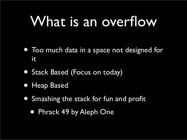 What is an overflow • Too much data in a space not designed for it • Stack Based (Focus on today) • Heap Based • Smashing t...