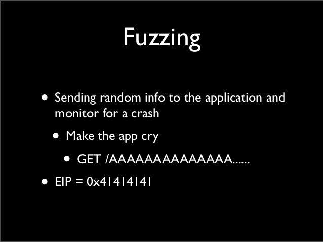 Fuzzing • Sending random info to the application and monitor for a crash • Make the app cry • GET /AAAAAAAAAAAAAA...... • ...