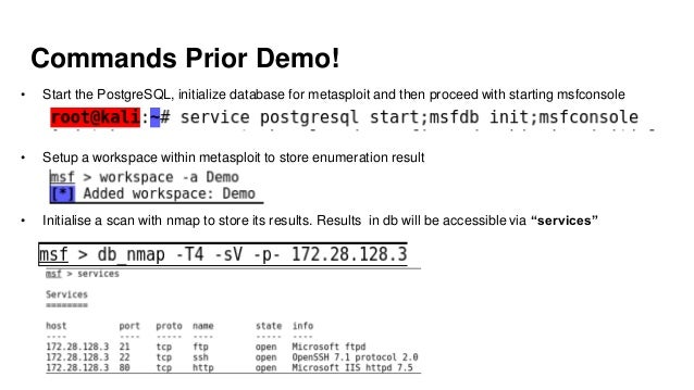 Commands Prior Demo! • Start the PostgreSQL, initialize database for metasploit and then proceed with starting msfconsole ...