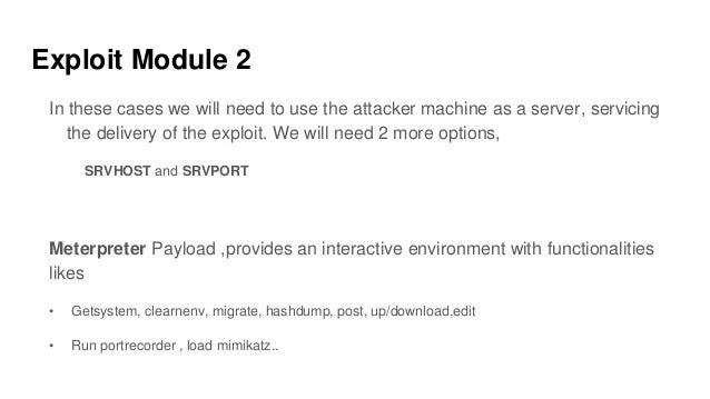 Exploit Module 2 In these cases we will need to use the attacker machine as a server, servicing the delivery of the exploi...