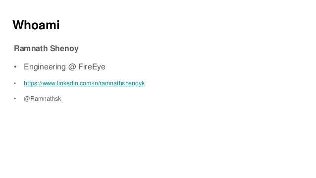 Whoami Ramnath Shenoy • Engineering @ FireEye • https://www.linkedin.com/in/ramnathshenoyk • @Ramnathsk