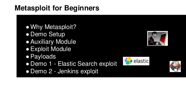 Metasploit for Beginners ●Why Metasploit? ●Demo Setup ●Auxiliary Module ●Exploit Module ●Payloads ●Demo 1 - Elastic Search...