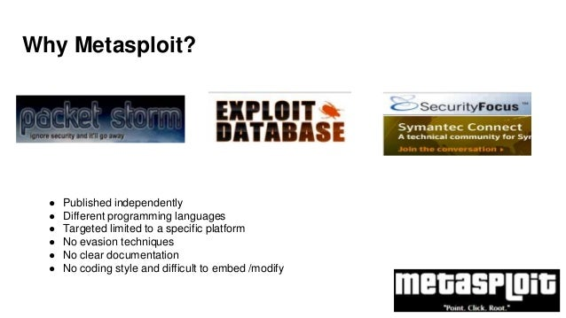Why Metasploit? ● Published independently ● Different programming languages ● Targeted limited to a specific platform ● No...
