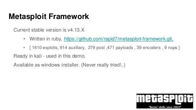 Metasploit Framework Current stable version is v4.13.X • Written in ruby, https://github.com/rapid7/metasploit-framework.g...