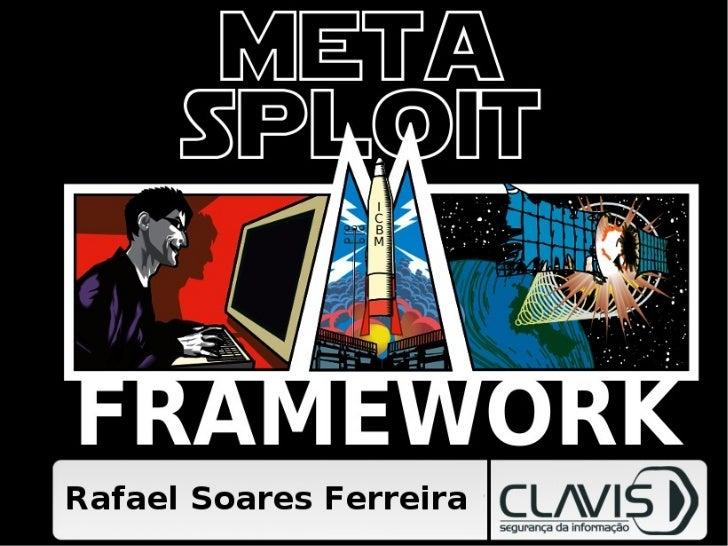 Metasploit FrameworkA Lightsaber for PentestersRafael Soares FerreiraClavis Segurança da Informaçãorafael@clavis.com.br   ...