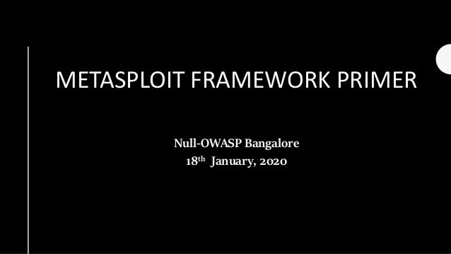 METASPLOIT FRAMEWORK PRIMER Null-OWASP Bangalore 18th January, 2020