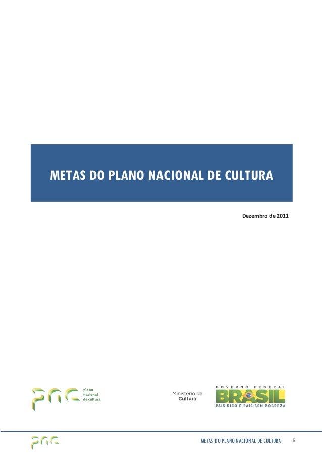 METAS DO PLANO NACIONAL DE CULTURA  Dezembro de 2011  METAS DO PLANO NACIONAL DE CULTURA 5