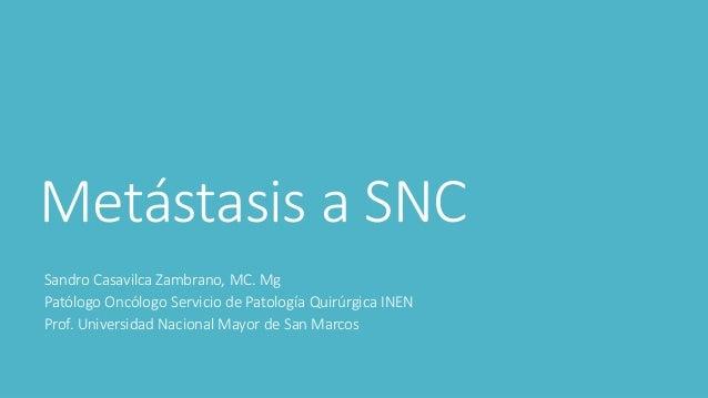 Metástasis a SNC Sandro Casavilca Zambrano, MC. Mg Patólogo Oncólogo Servicio de Patología Quirúrgica INEN Prof. Universid...